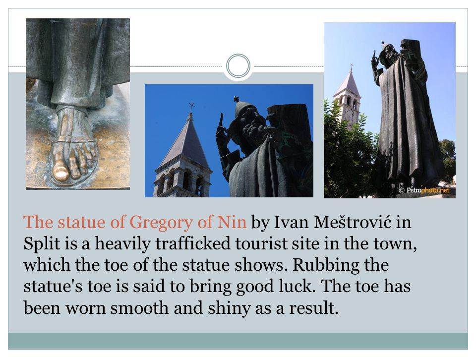 The statue of Gregory of Nin by Ivan Meštrović in Split is a heavily trafficked tourist site in the town, which the toe of the statue shows.