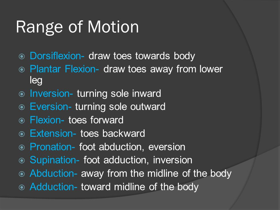 Range of Motion Dorsiflexion- draw toes towards body