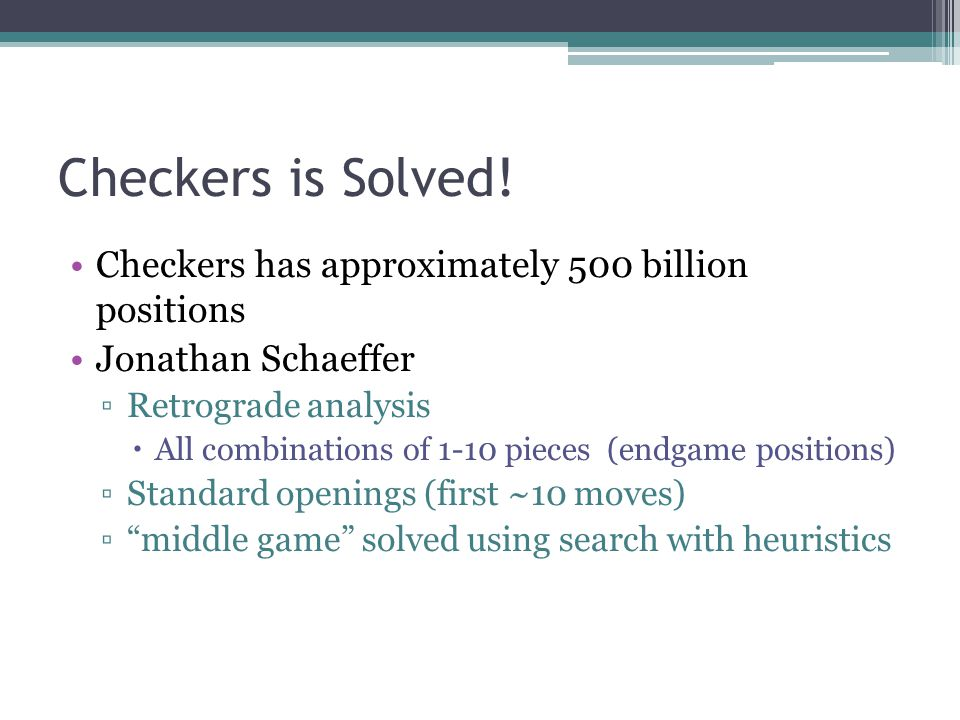 Checkers is Solved! Checkers has approximately 500 billion positions
