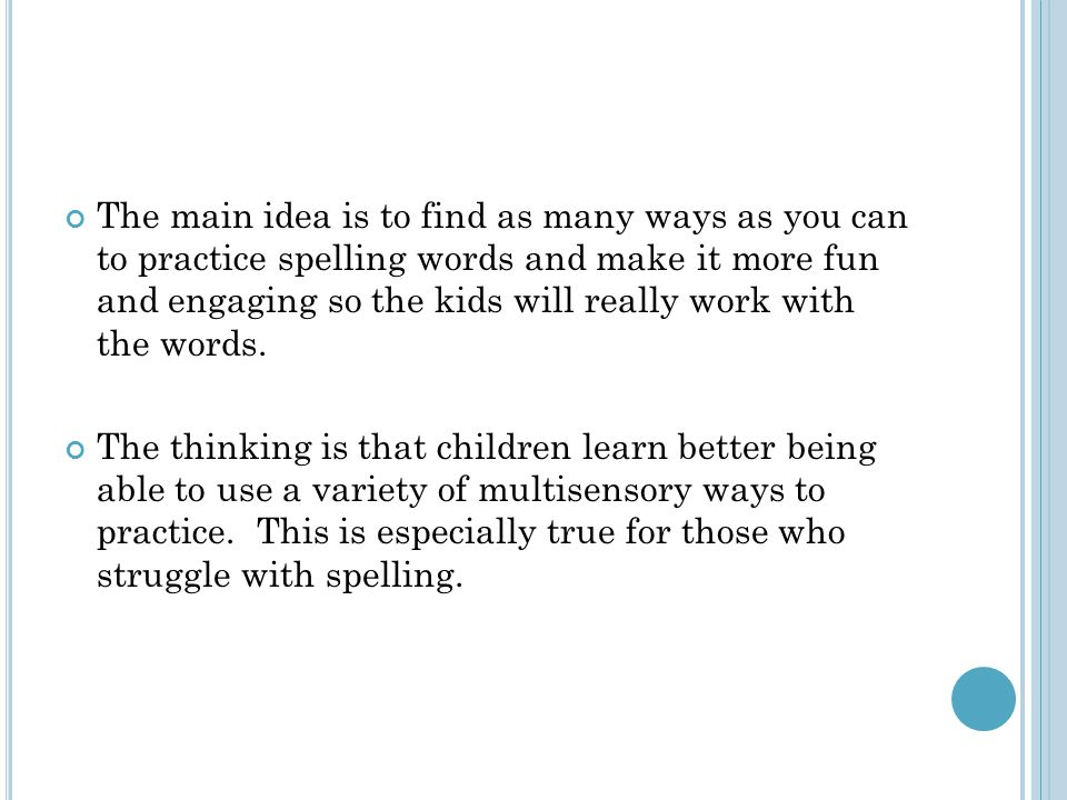 The main idea is to find as many ways as you can to practice spelling words and make it more fun and engaging so the kids will really work with the words.