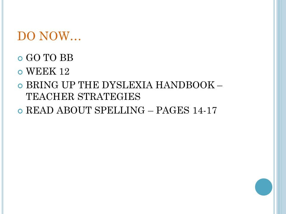 DO NOW… GO TO BB. WEEK 12. BRING UP THE DYSLEXIA HANDBOOK – TEACHER STRATEGIES. READ ABOUT SPELLING – PAGES 14-17.