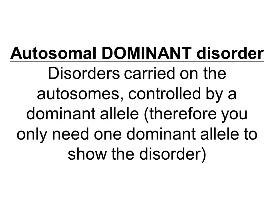 Autosomal DOMINANT disorder Disorders carried on the autosomes, controlled by a dominant allele (therefore you only need one dominant allele to show the disorder)