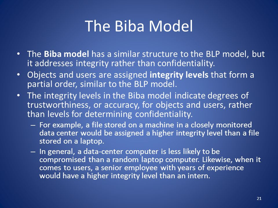 The Biba Model The Biba model has a similar structure to the BLP model, but it addresses integrity rather than confidentiality.