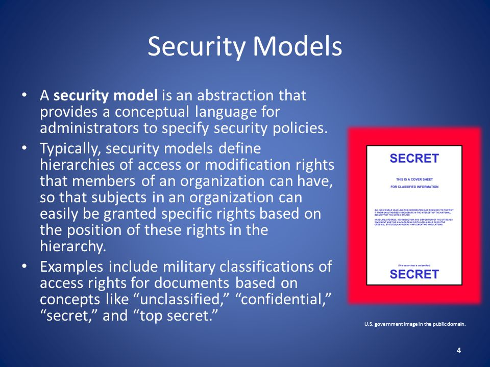Security Models A security model is an abstraction that provides a conceptual language for administrators to specify security policies.