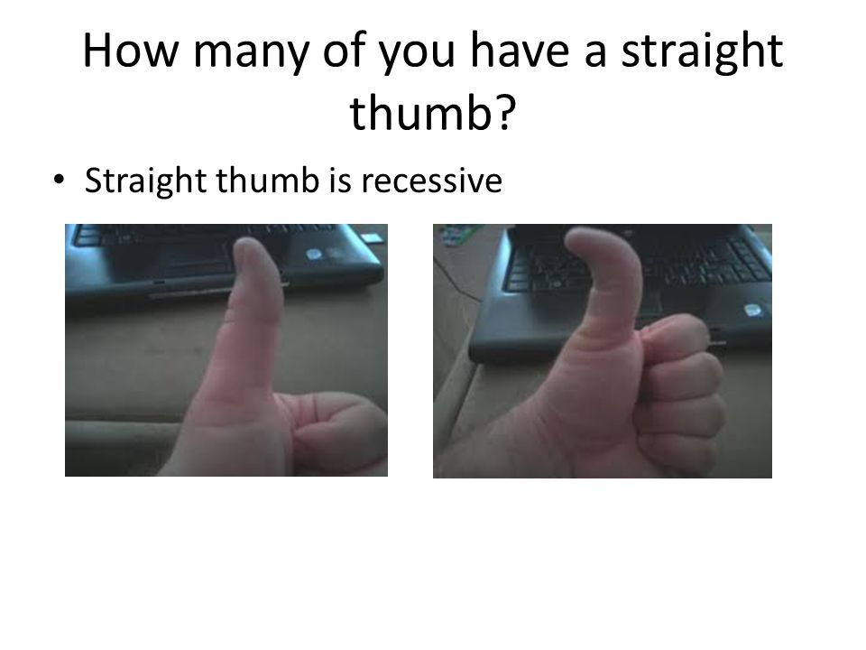 How many of you have a straight thumb