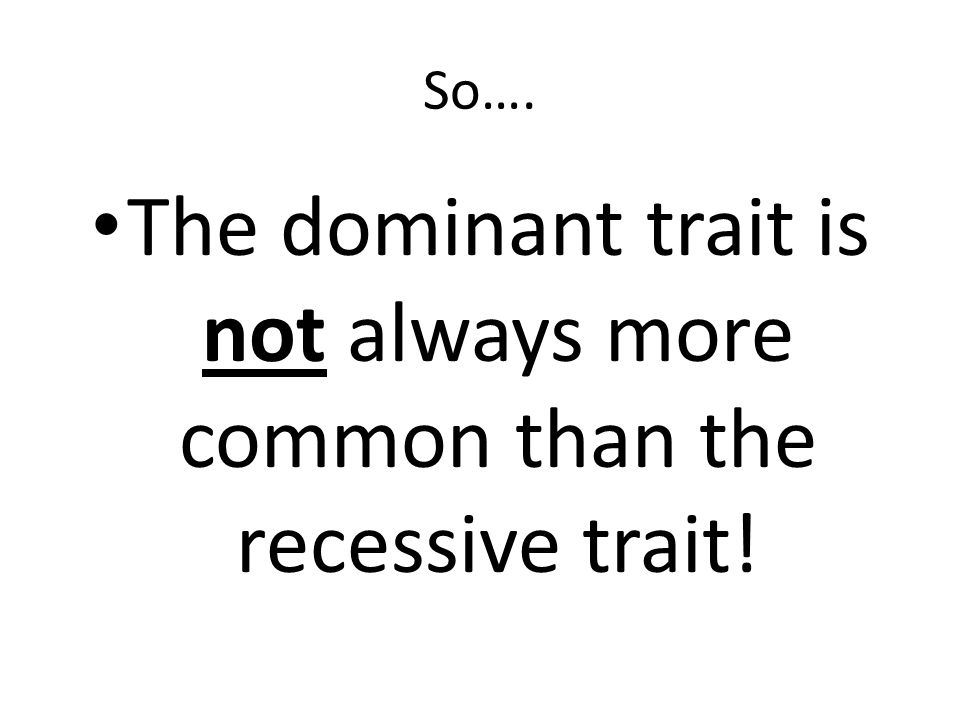 The dominant trait is not always more common than the recessive trait!