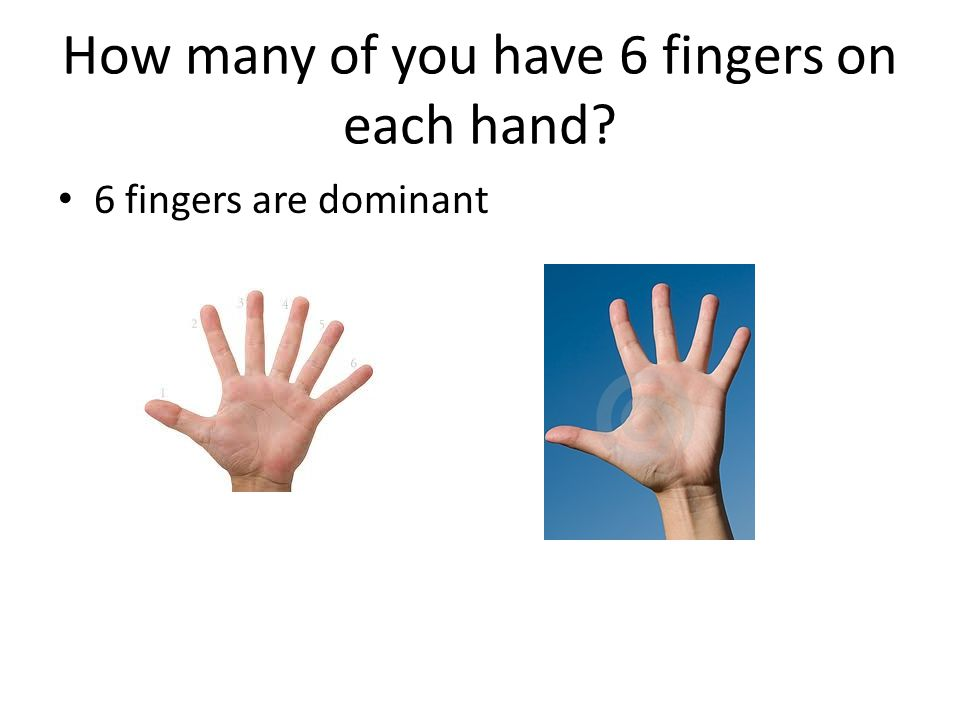 How many of you have 6 fingers on each hand
