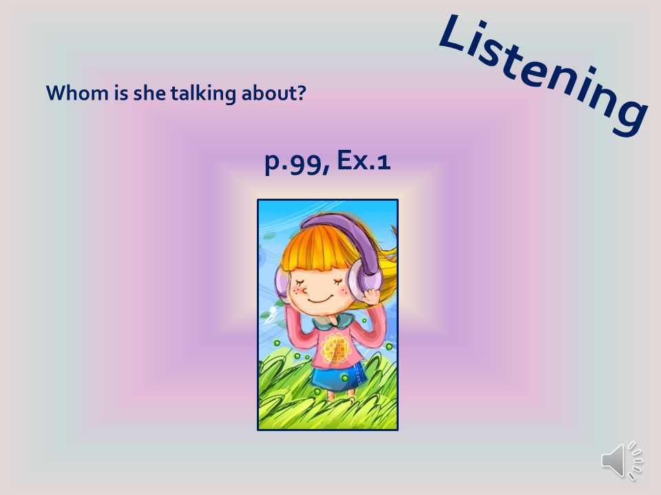 Listening Whom is she talking about p.99, Ex.1