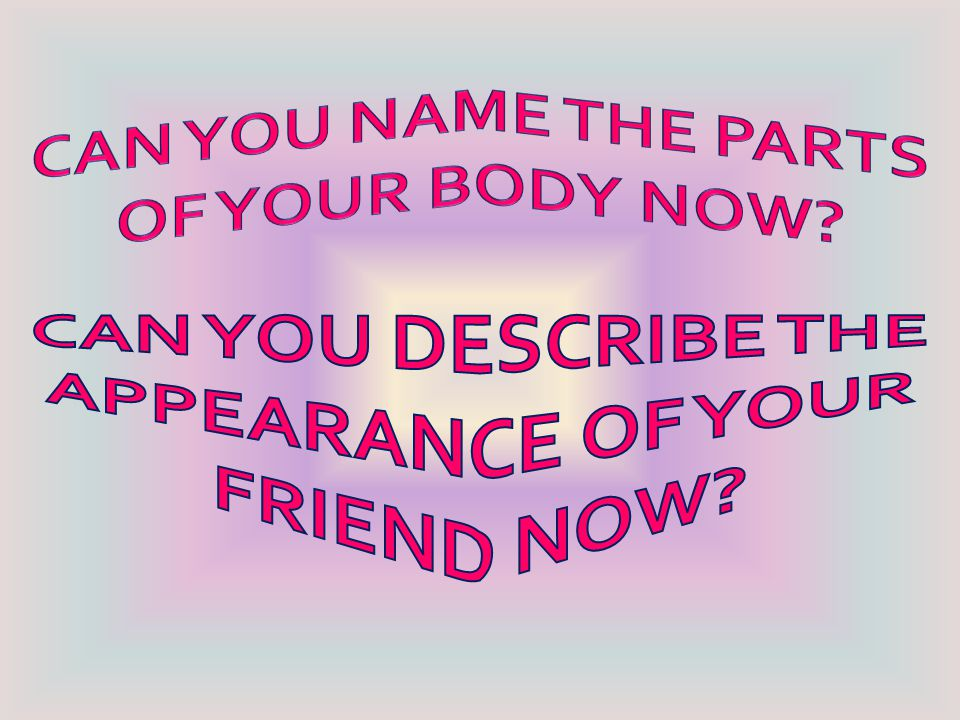 CAN YOU DESCRIBE THE APPEARANCE OF YOUR FRIEND NOW