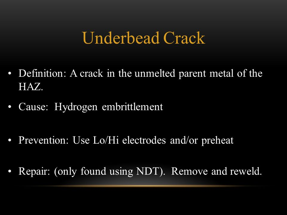 Underbead Crack Definition: A crack in the unmelted parent metal of the HAZ. Cause: Hydrogen embrittlement.