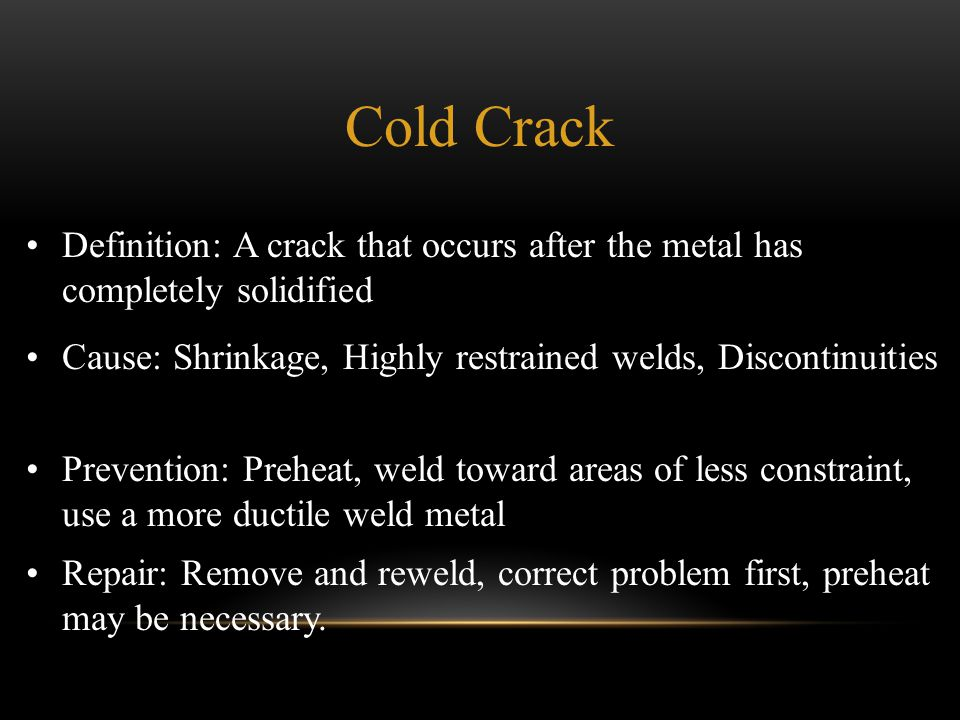 Cold Crack Definition: A crack that occurs after the metal has completely solidified. Cause: Shrinkage, Highly restrained welds, Discontinuities.