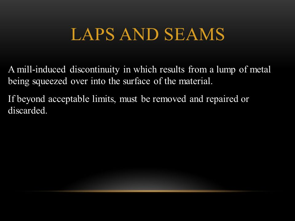 Laps and Seams A mill-induced discontinuity in which results from a lump of metal being squeezed over into the surface of the material.