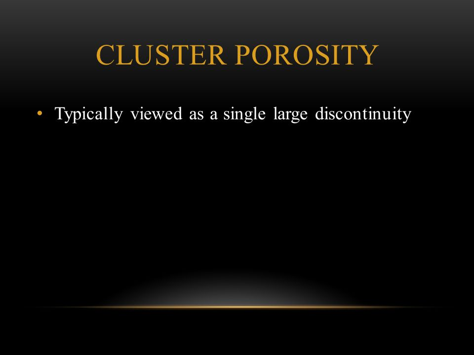 Cluster Porosity Typically viewed as a single large discontinuity