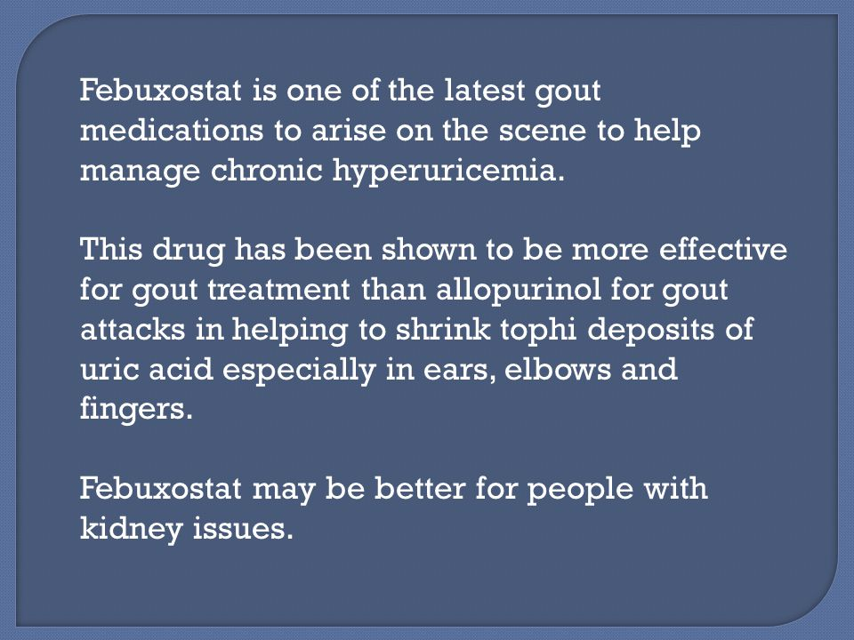 Febuxostat is one of the latest gout medications to arise on the scene to help manage chronic hyperuricemia.