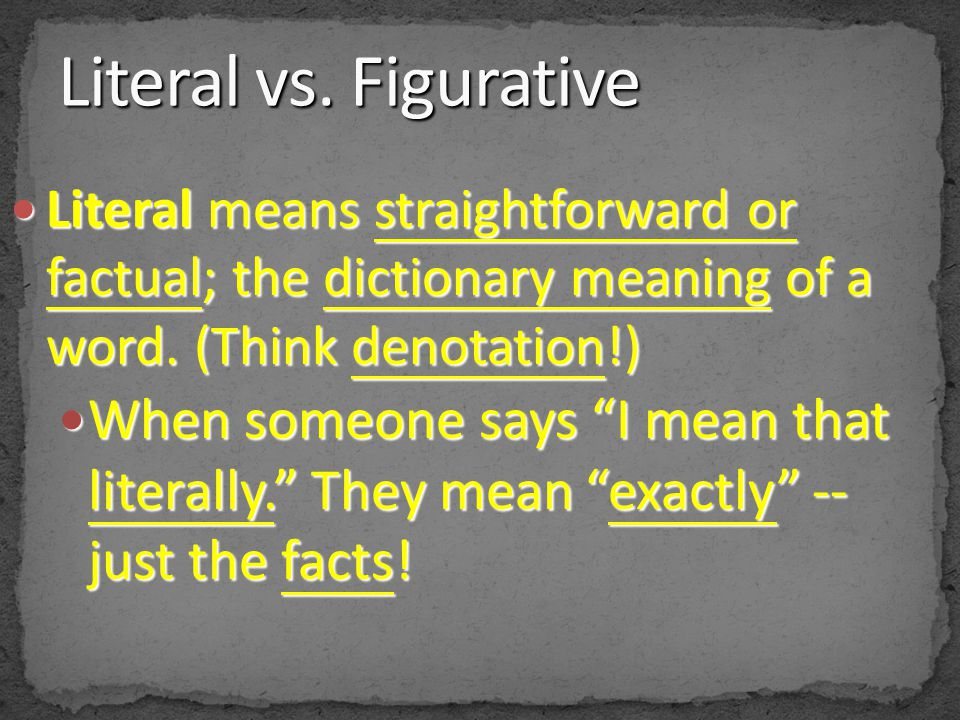 Literal vs. Figurative Literal means straightforward or factual; the dictionary meaning of a word. (Think denotation!)