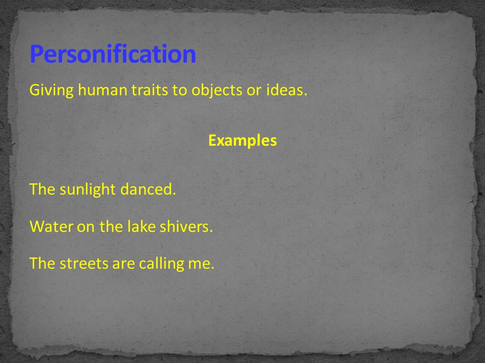 Personification Giving human traits to objects or ideas. Examples