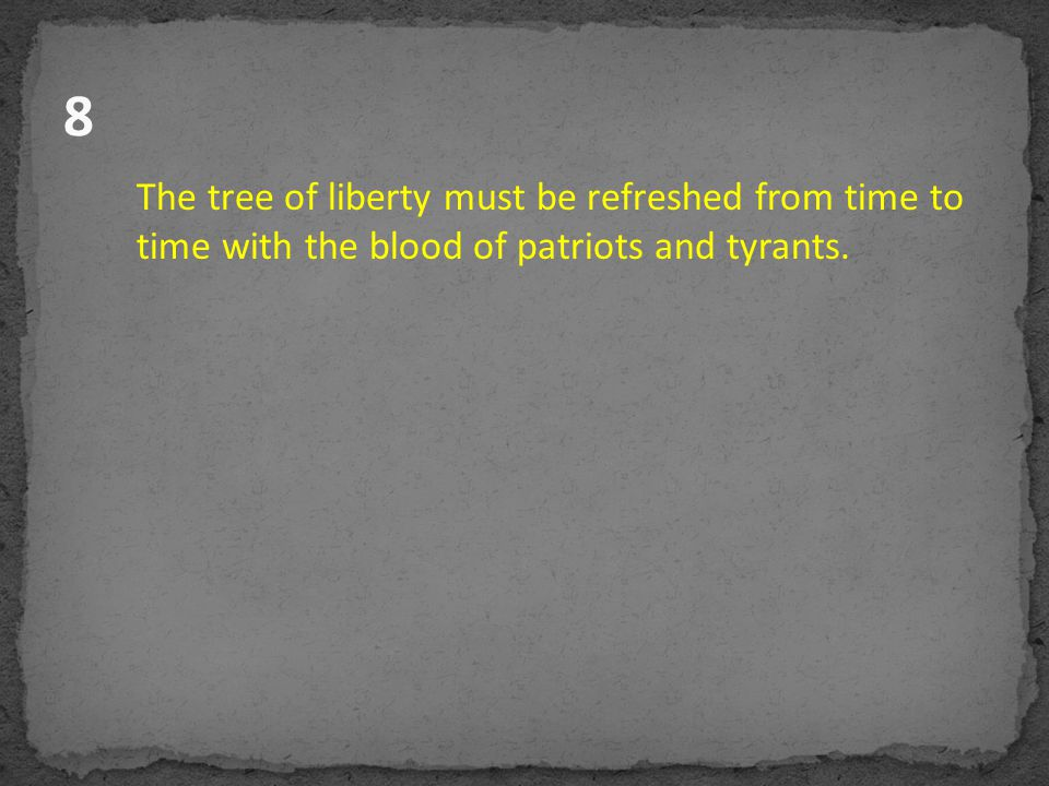 8 The tree of liberty must be refreshed from time to time with the blood of patriots and tyrants.