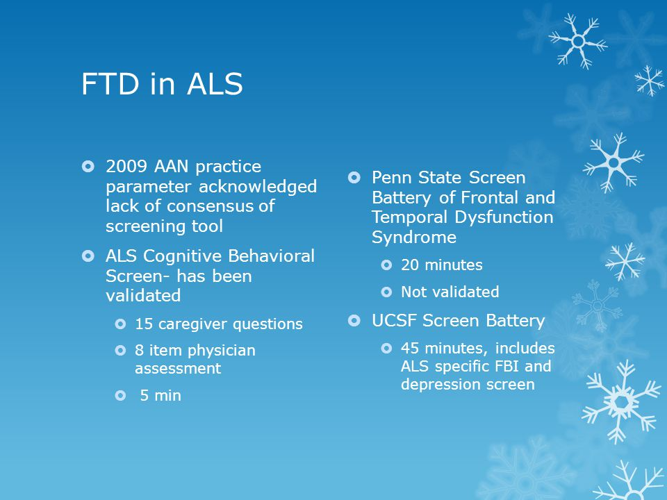 FTD in ALS 2009 AAN practice parameter acknowledged lack of consensus of screening tool. ALS Cognitive Behavioral Screen- has been validated.