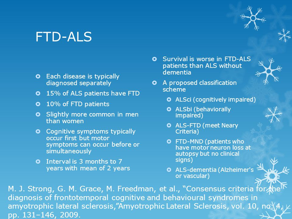 FTD-ALS Each disease is typically diagnosed separately. 15% of ALS patients have FTD. 10% of FTD patients.
