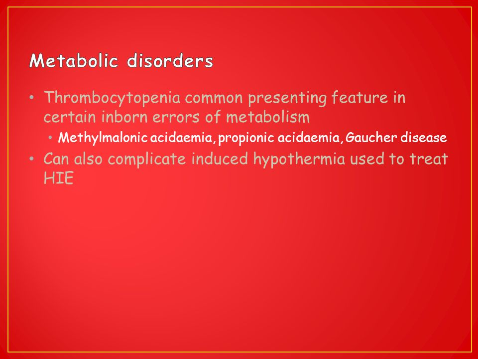 Metabolic disorders Thrombocytopenia common presenting feature in certain inborn errors of metabolism.