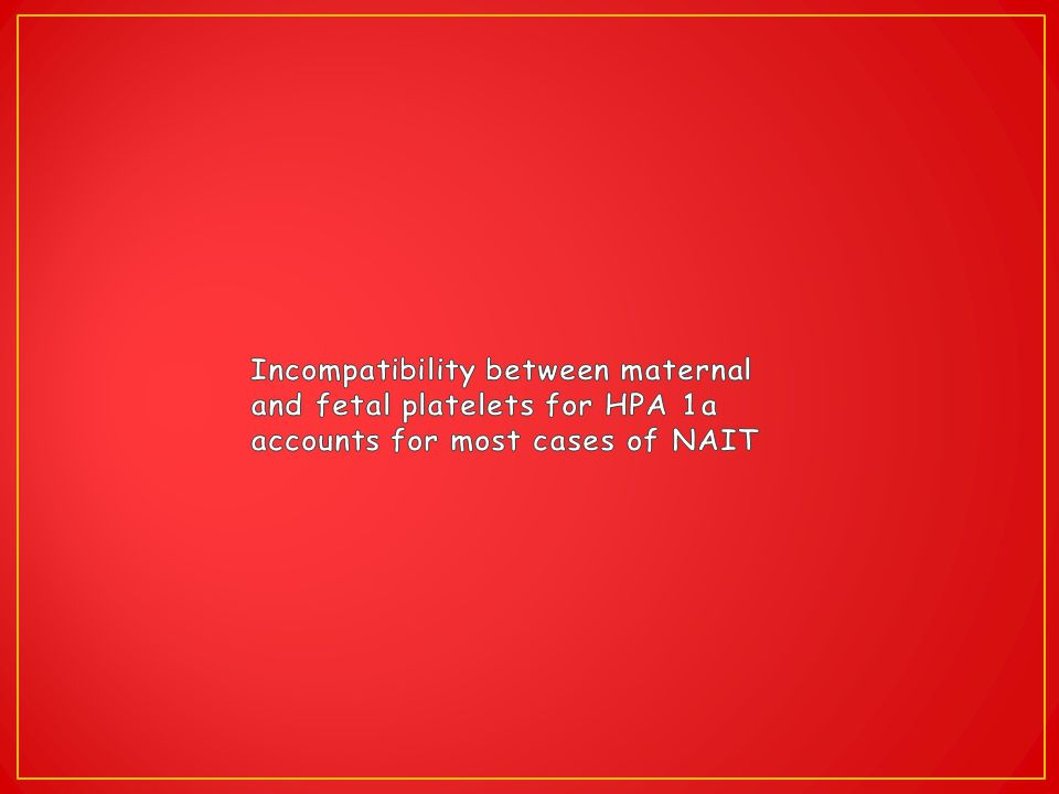 Incompatibility between maternal and fetal platelets for HPA 1a accounts for most cases of NAIT