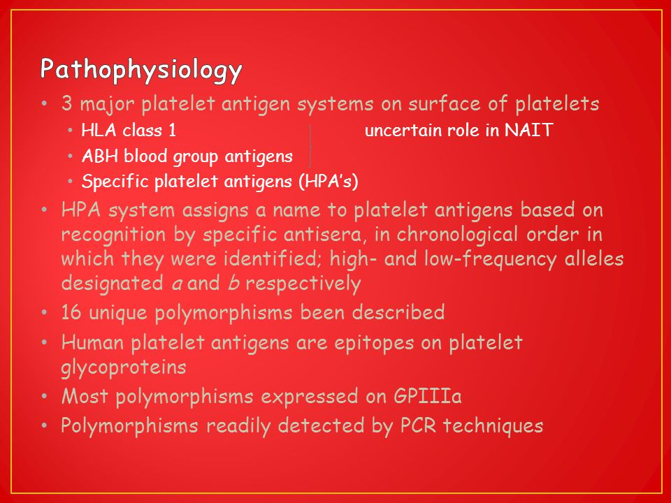 Pathophysiology 3 major platelet antigen systems on surface of platelets. HLA class 1 uncertain role in NAIT.