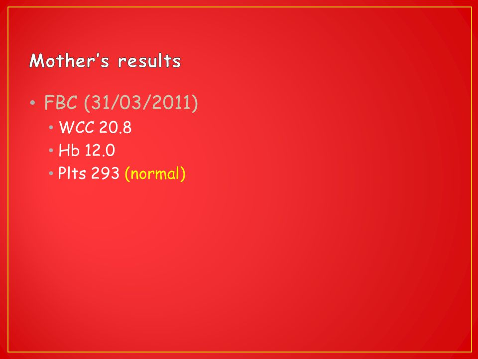 Mother's results FBC (31/03/2011) WCC 20.8 Hb 12.0 Plts 293 (normal)