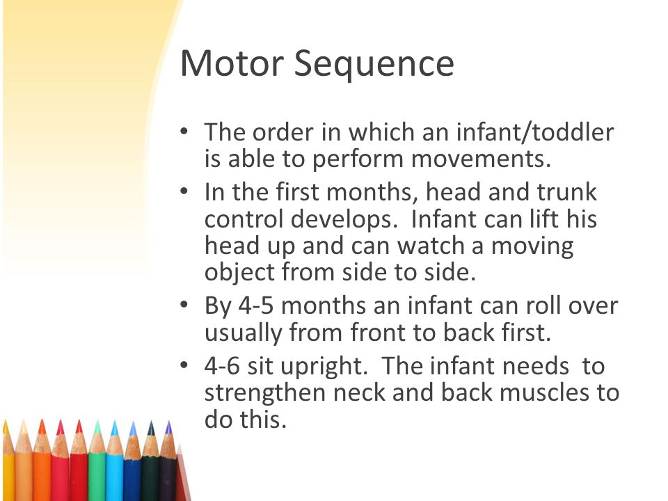Motor Sequence The order in which an infant/toddler is able to perform movements.