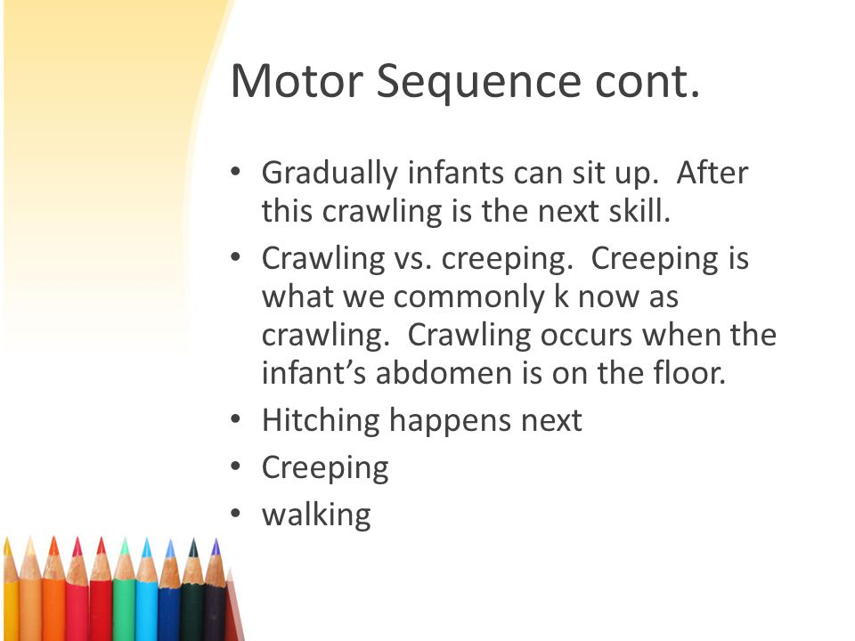 Motor Sequence cont. Gradually infants can sit up. After this crawling is the next skill.