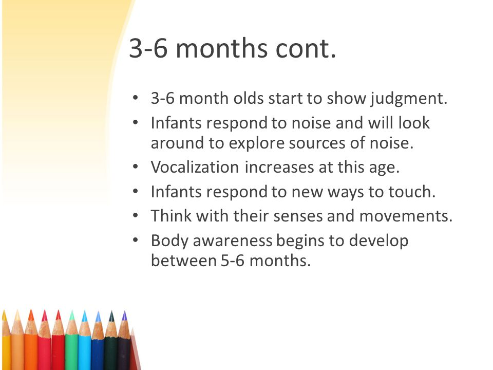 3-6 months cont. 3-6 month olds start to show judgment.