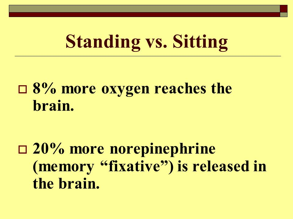 Standing vs. Sitting 8% more oxygen reaches the brain.