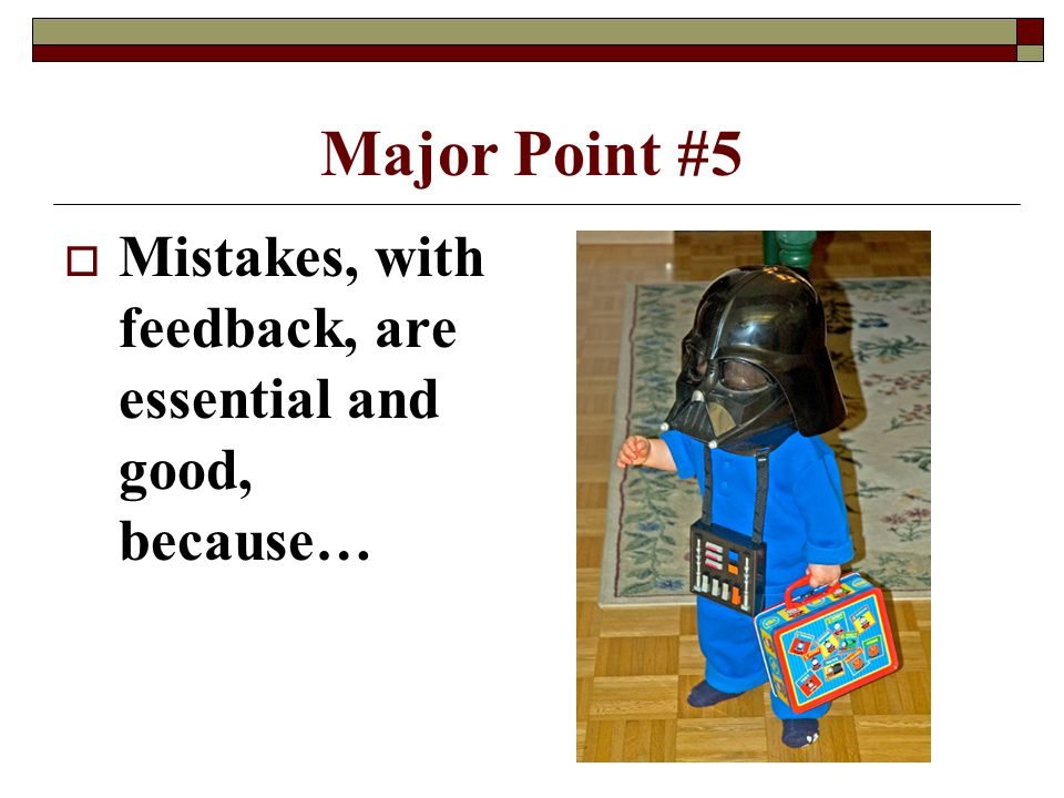 4/15/2017 Major Point #5 Mistakes, with feedback, are essential and good, because…