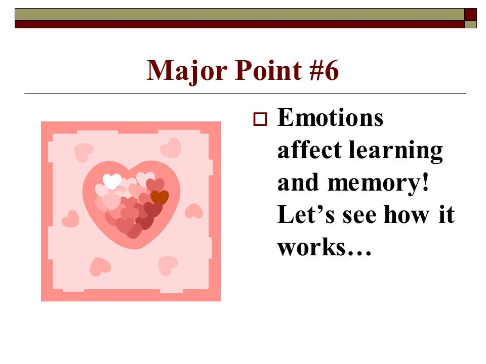 4/15/2017 Major Point #6 Emotions affect learning and memory! Let's see how it works…