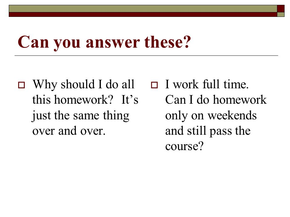 4/15/2017 Can you answer these Why should I do all this homework It's just the same thing over and over.