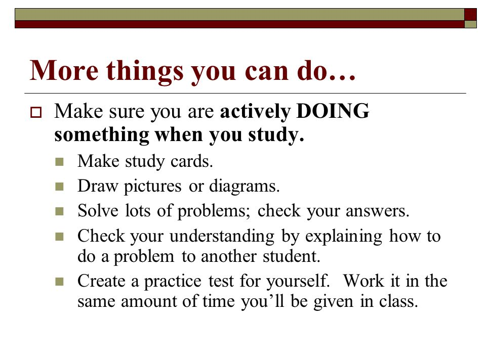 4/15/2017 More things you can do… Make sure you are actively DOING something when you study. Make study cards.