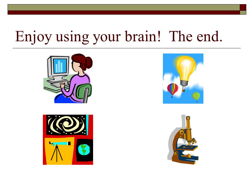 Enjoy using your brain! The end.