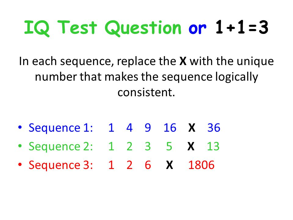 IQ Test Question or 1+1=3 In each sequence, replace the X with the unique number that makes the sequence logically consistent.