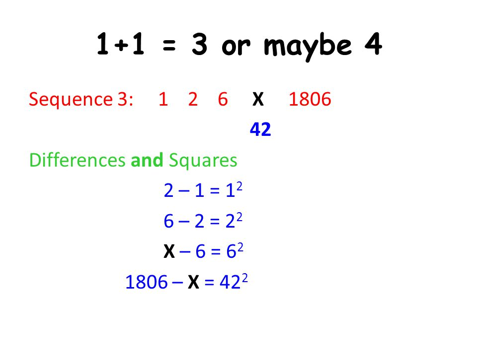 1+1 = 3 or maybe 4 Sequence 3: 1 2 6 X 1806 42 Differences and Squares 2 – 1 = 12 6 – 2 = 22 X – 6 = 62 1806 – X = 422