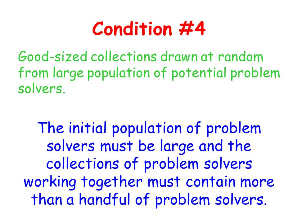 Condition #4 Good-sized collections drawn at random from large population of potential problem solvers.