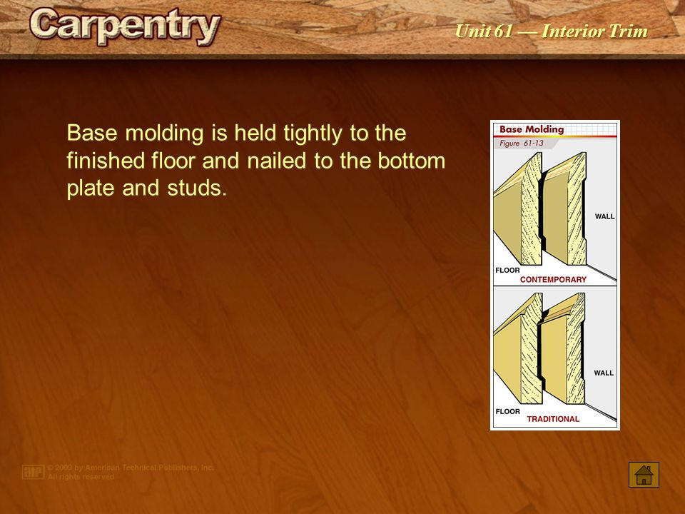 Base molding is held tightly to the finished floor and nailed to the bottom plate and studs.
