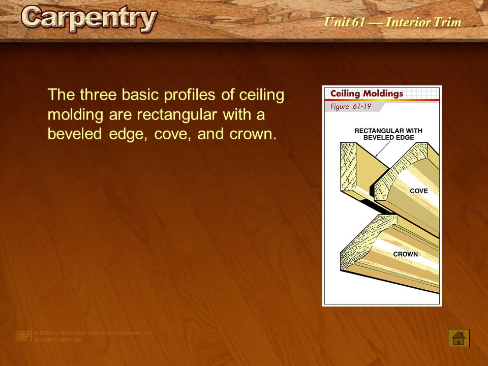 The three basic profiles of ceiling molding are rectangular with a beveled edge, cove, and crown.