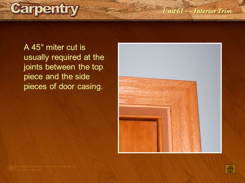 A 45° miter cut is usually required at the joints between the top piece and the side pieces of door casing.