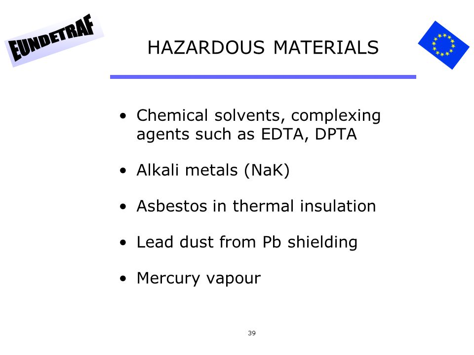 HAZARDOUS MATERIALS Chemical solvents, complexing agents such as EDTA, DPTA. Alkali metals (NaK) Asbestos in thermal insulation.