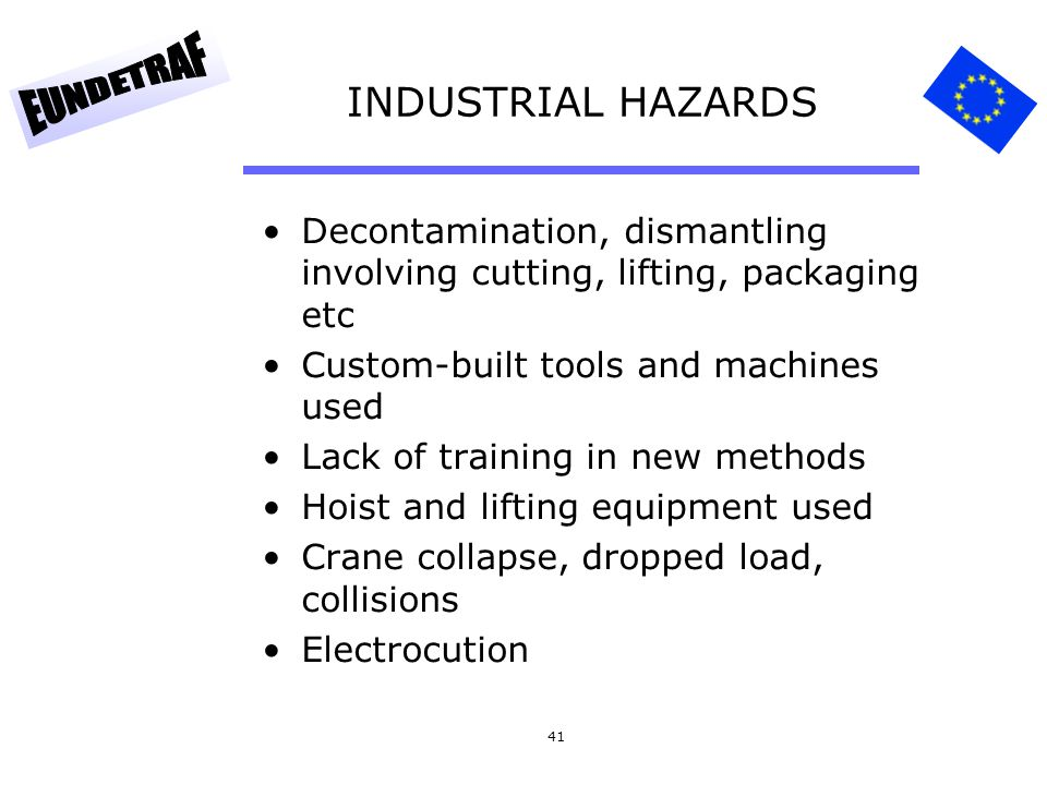 INDUSTRIAL HAZARDS Decontamination, dismantling involving cutting, lifting, packaging etc. Custom-built tools and machines used.