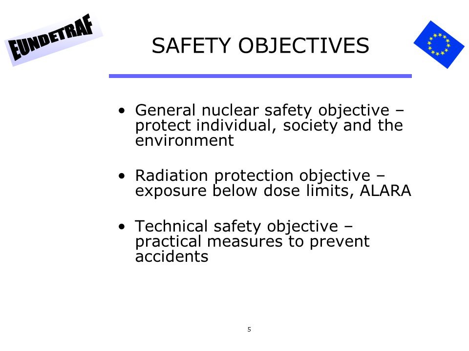 SAFETY OBJECTIVES General nuclear safety objective – protect individual, society and the environment.