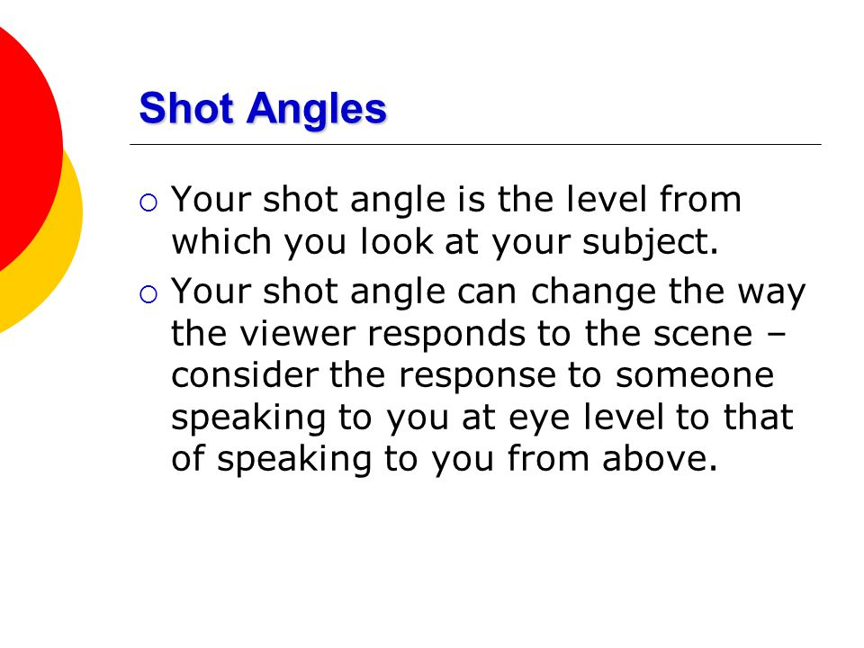 Shot Angles Your shot angle is the level from which you look at your subject.