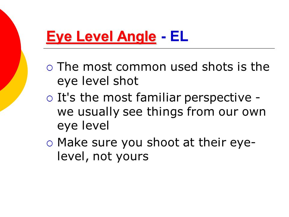 Eye Level Angle - EL The most common used shots is the eye level shot