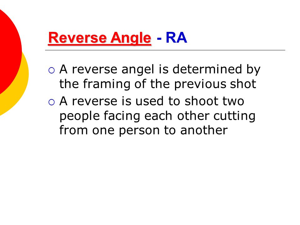 Reverse Angle - RA A reverse angel is determined by the framing of the previous shot.