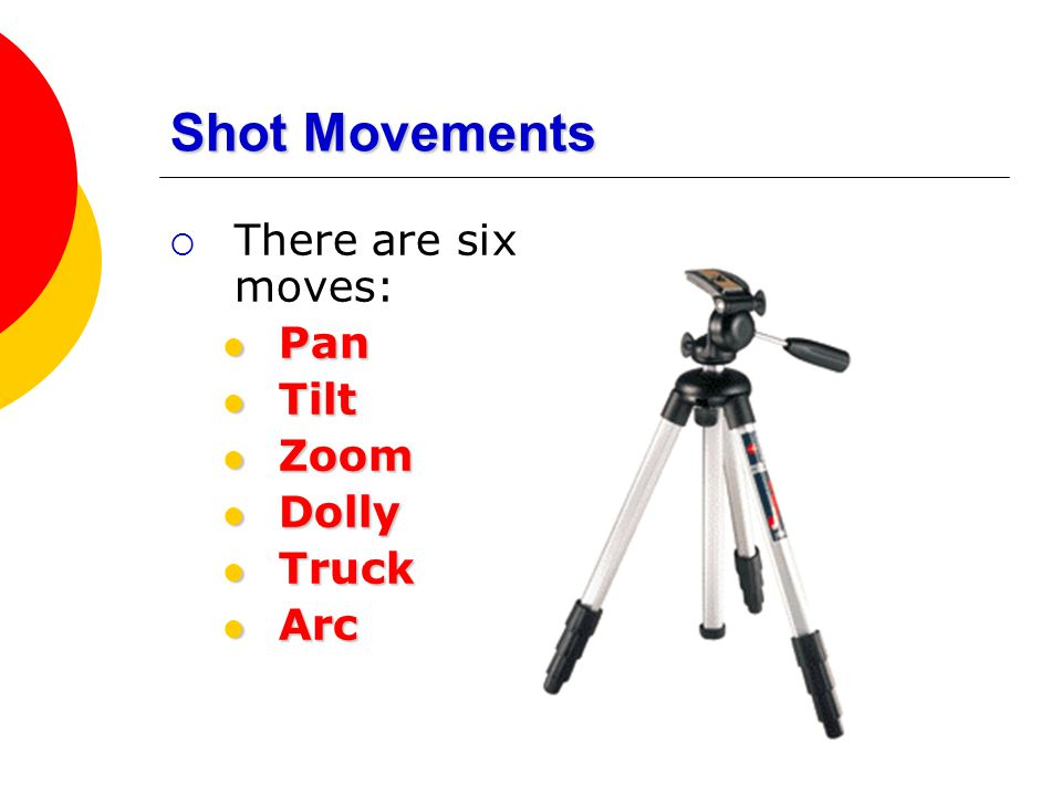 Shot Movements There are six moves: Pan Tilt Zoom Dolly Truck Arc