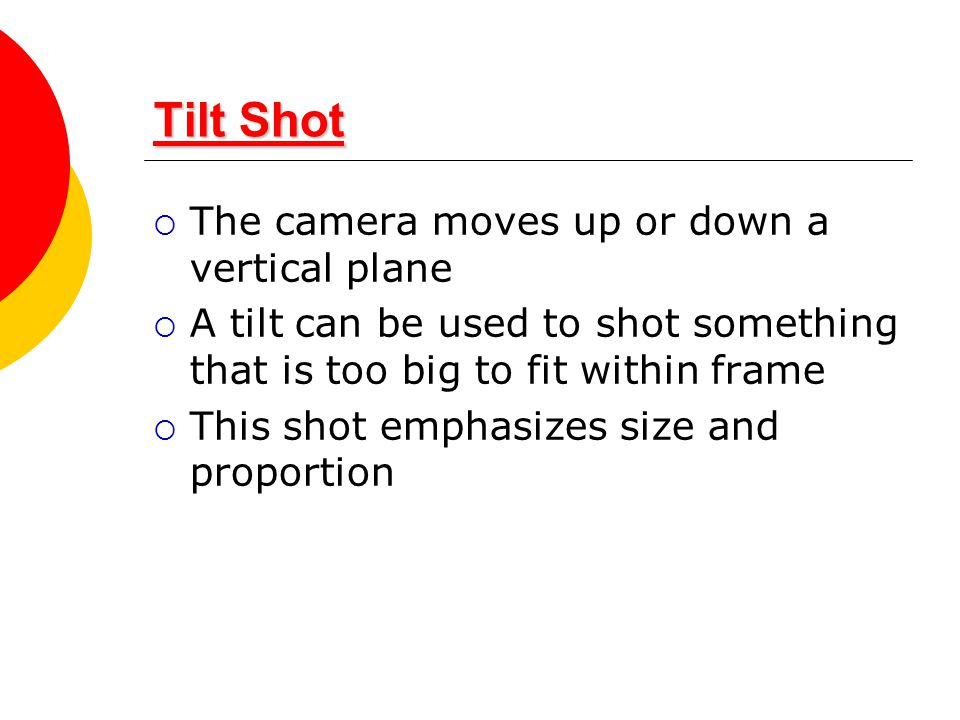 Tilt Shot The camera moves up or down a vertical plane